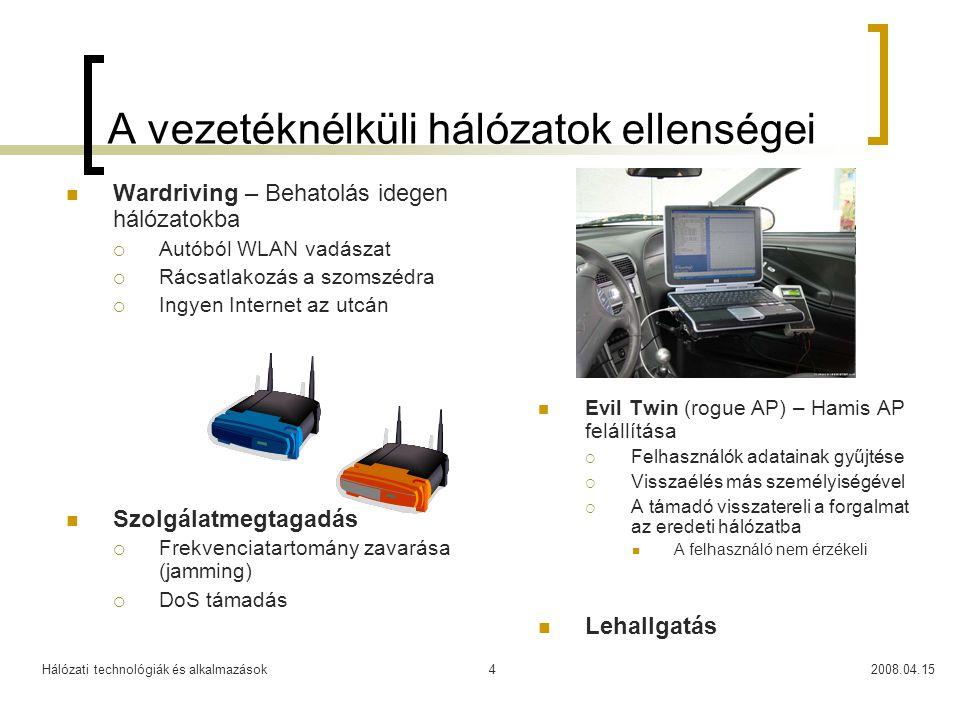 Hálózati technológiák és alkalmazások2008.04.1515 WPA, WPA2 és 802.11i WPA  Wi-Fi Protected Access (2002) Wi-Fi Alliance szabványa  Ideiglenes megoldás a WEP hibáinak kiküszöbölésére Hatékonyabb kulcs menedzsment  Temporal Key Integrity Protocol – TKIP  Egy master kulcsból generál periódikusan új kulcsokat A WEP-nél manuális kulcsváltás Ugyancsak RC4 algoritmust használ, de 48 bit hosszú IV-vel IEEE 802.11i  Sokáig váratott magára, 2004 nyarán fogadták el  A 802.11 a, b és g-vel ellentétben egy biztonsági mechanizmust definiál  A TKIP mellett egy új titkosítási szabványt is használ Advanced Encryption Standard – AES WPA2  A Wi-Fi Alliance új szabványa  Kompatibilis az IEEE 802.11i-vel