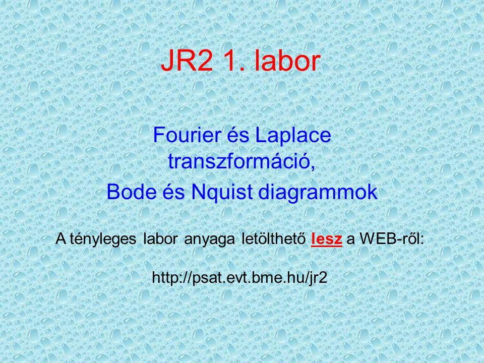 JR2 1. labor Fourier és Laplace transzformáció, Bode és Nquist diagrammok A tényleges labor anyaga letölthető lesz a WEB-ről: http://psat.evt.bme.hu/j