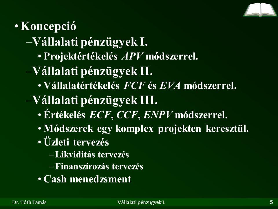 Dr. Tóth TamásVállalati pénzügyek I.5 Koncepció –Vállalati pénzügyek I. Projektértékelés APV módszerrel. –Vállalati pénzügyek II. Vállalatértékelés FC