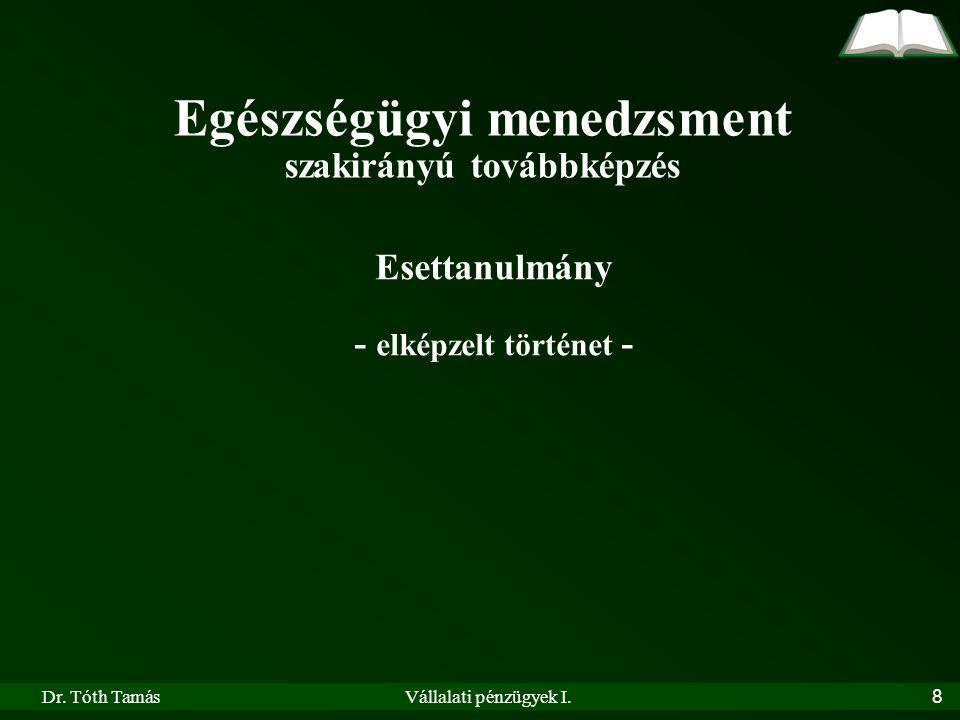 Dr. Tóth TamásVállalati pénzügyek I.8 Egészségügyi menedzsment szakirányú továbbképzés Esettanulmány - elképzelt történet -