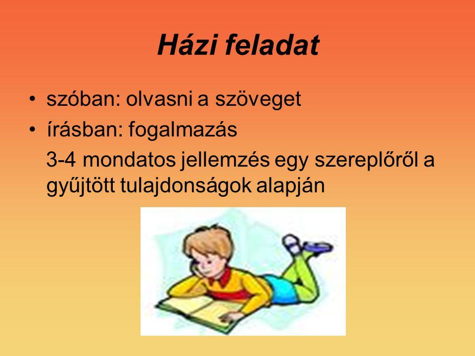 Házi feladat szóban: olvasni a szöveget írásban: fogalmazás 3-4 mondatos jellemzés egy szereplőről a gyűjtött tulajdonságok alapján