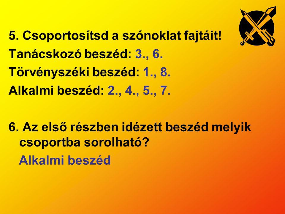 5. Csoportosítsd a szónoklat fajtáit! Tanácskozó beszéd: 3., 6. Törvényszéki beszéd: 1., 8. Alkalmi beszéd: 2., 4., 5., 7. 6. Az első részben idézett