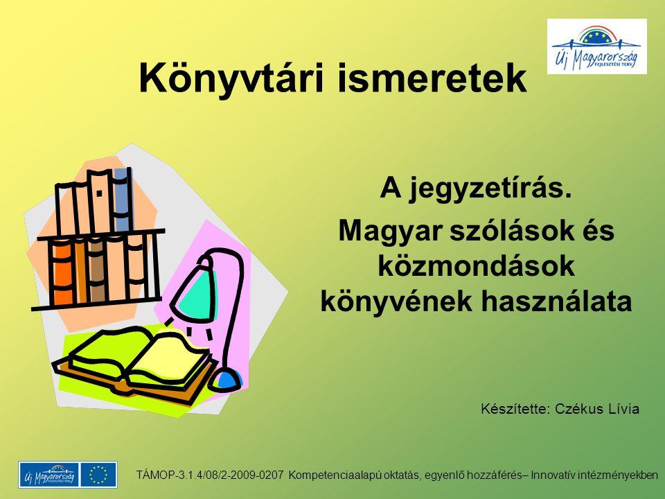 Könyvtári ismeretek A jegyzetírás. Magyar szólások és közmondások könyvének használata Készítette: Czékus Lívia TÁMOP-3.1.4/08/2-2009-0207 Kompetencia