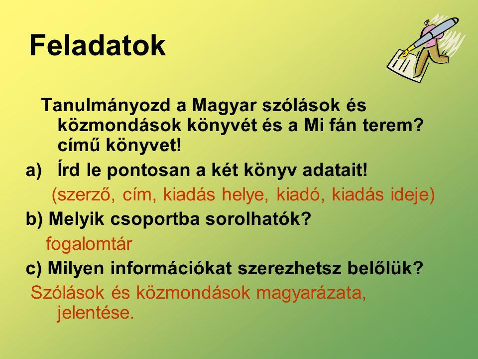 Feladatok Tanulmányozd a Magyar szólások és közmondások könyvét és a Mi fán terem? című könyvet! a)Írd le pontosan a két könyv adatait! (szerző, cím,