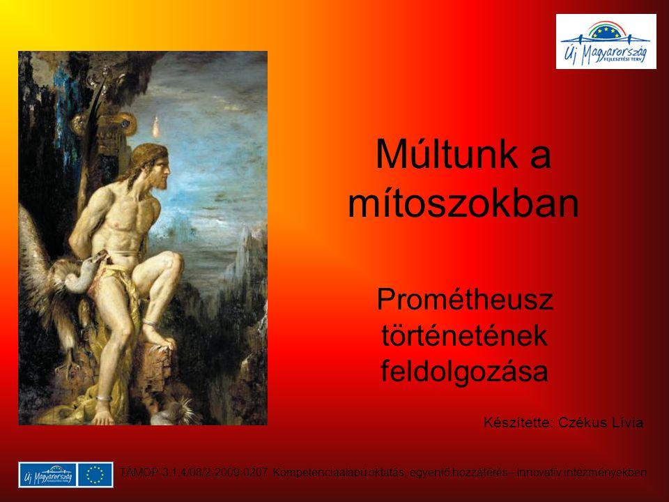 Múltunk a mítoszokban Prométheusz történetének feldolgozása Készítette: Czékus Lívia TÁMOP-3.1.4/08/2-2009-0207 Kompetenciaalapú oktatás, egyenlő hozzáférés– Innovatív intézményekben