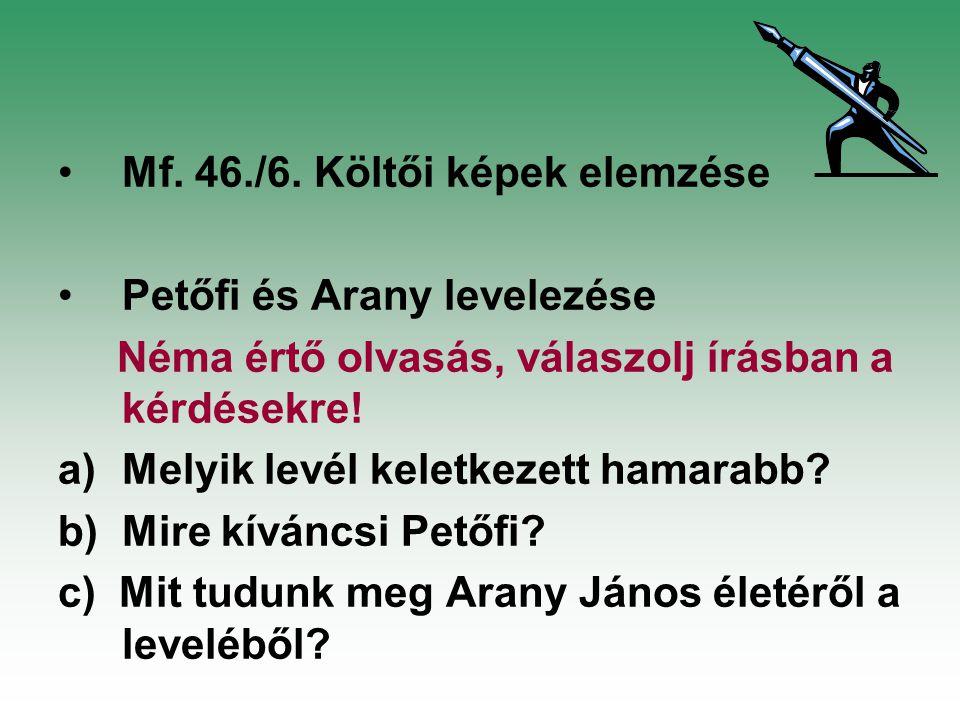 Mf. 46./6. Költői képek elemzése Petőfi és Arany levelezése Néma értő olvasás, válaszolj írásban a kérdésekre! a)Melyik levél keletkezett hamarabb? b)