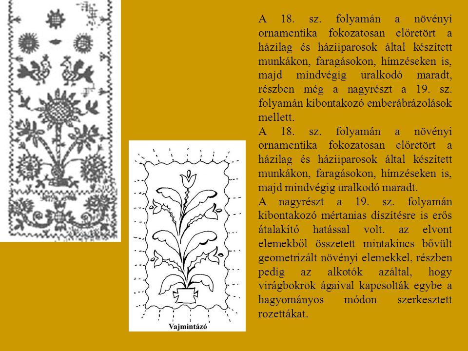 A 18. sz. folyamán a növényi ornamentika fokozatosan előretört a házilag és háziiparosok által készített munkákon, faragásokon, hímzéseken is, majd mi