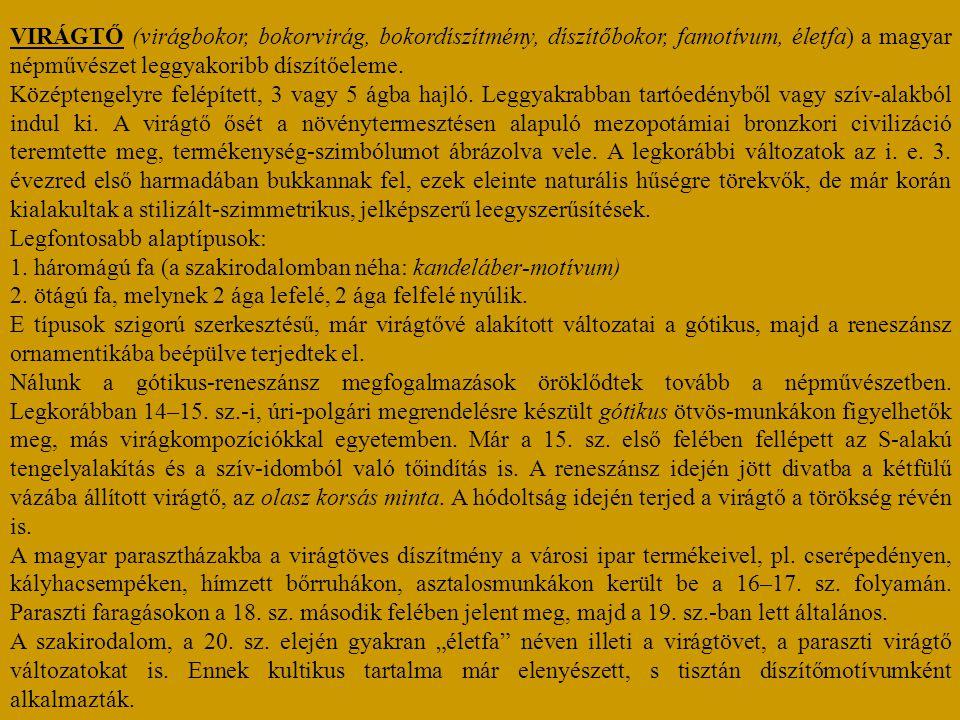 VIRÁGTŐ (virágbokor, bokorvirág, bokordíszítmény, díszítőbokor, famotívum, életfa) a magyar népművészet leggyakoribb díszítőeleme. Középtengelyre felé