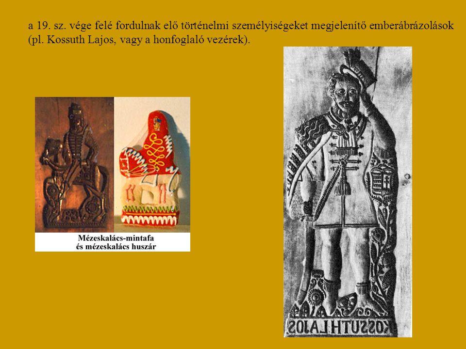 a 19. sz. vége felé fordulnak elő történelmi személyiségeket megjelenítő emberábrázolások (pl. Kossuth Lajos, vagy a honfoglaló vezérek).