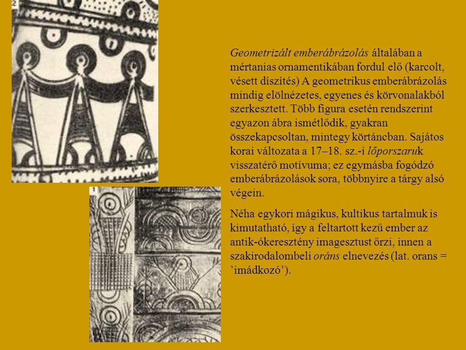 Geometrizált emberábrázolás általában a mértanias ornamentikában fordul elő (karcolt, vésett díszítés) A geometrikus emberábrázolás mindig elölnézetes