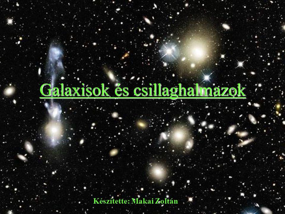 Galaxisok és csillaghalmazok Készítette: Makai Zoltán