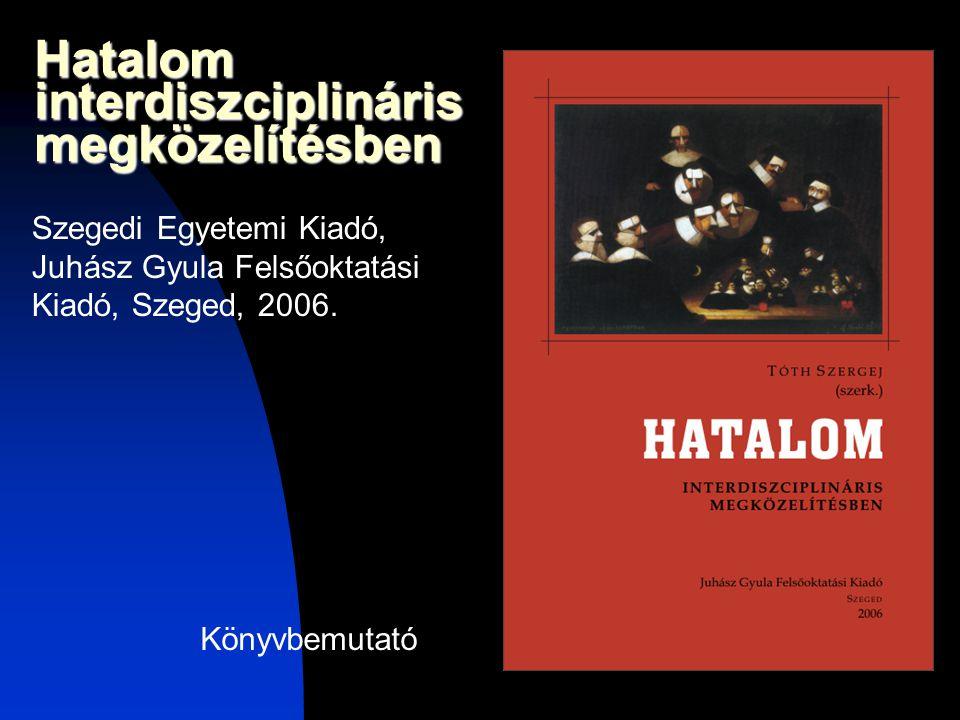 Hatalom interdiszciplináris megközelítésben Szegedi Egyetemi Kiadó, Juhász Gyula Felsőoktatási Kiadó, Szeged, 2006. Könyvbemutató