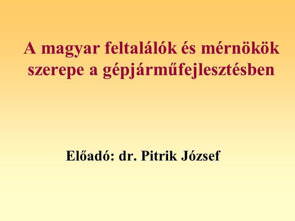 A magyar feltalálók és mérnökök szerepe a gépjárműfejlesztésben Előadó: dr. Pitrik József