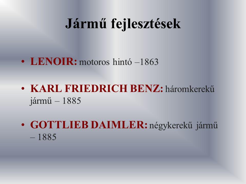 Jármű fejlesztések LENOIR: motoros hintó –1863 KARL FRIEDRICH BENZ: háromkerekű jármű – 1885 GOTTLIEB DAIMLER: négykerekű jármű – 1885