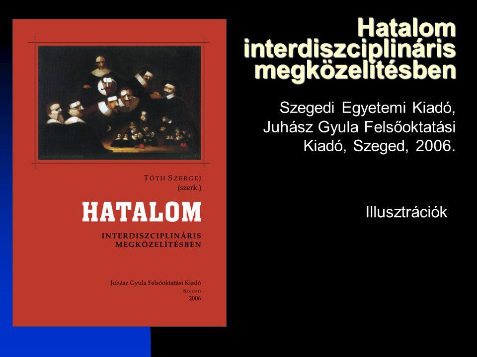 Hatalom interdiszciplináris megközelítésben Szegedi Egyetemi Kiadó, Juhász Gyula Felsőoktatási Kiadó, Szeged, 2006. Illusztrációk