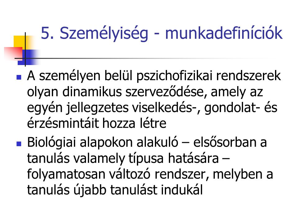 5. Személyiség - munkadefiníciók A személyen belül pszichofizikai rendszerek olyan dinamikus szerveződése, amely az egyén jellegzetes viselkedés-, gon