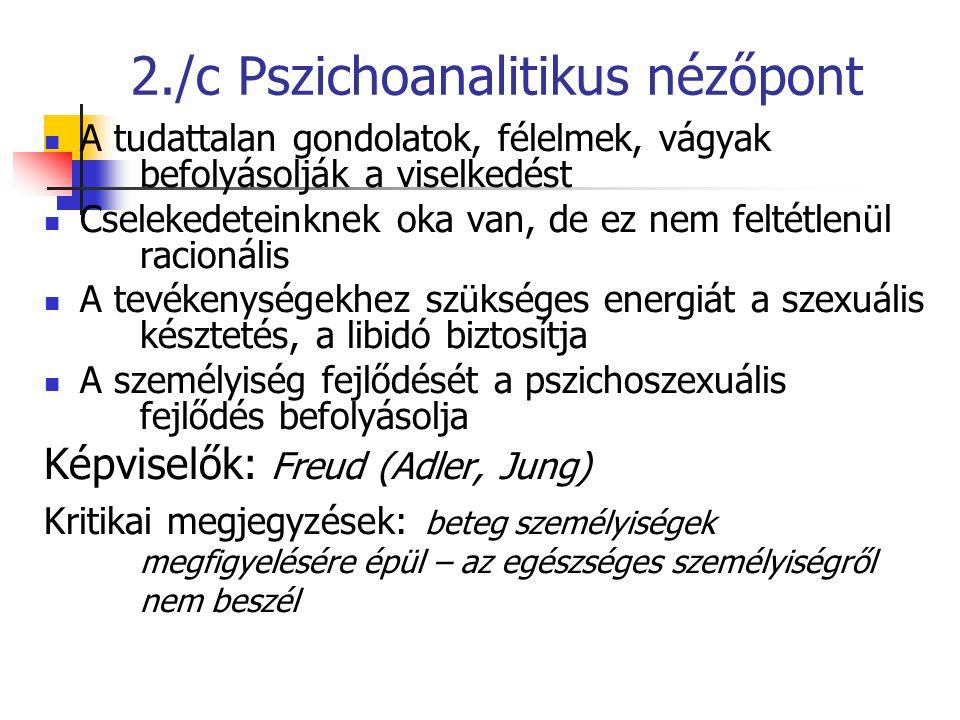 2./c Pszichoanalitikus nézőpont A tudattalan gondolatok, félelmek, vágyak befolyásolják a viselkedést Cselekedeteinknek oka van, de ez nem feltétlenül