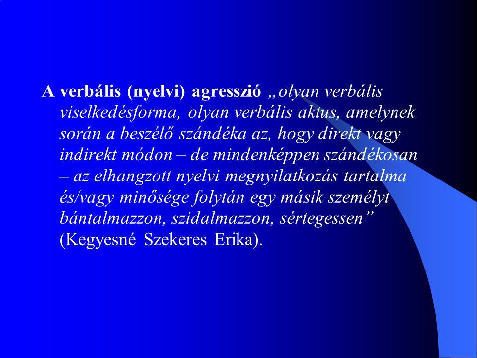 """A verbális (nyelvi) agresszió """"olyan verbális viselkedésforma, olyan verbális aktus, amelynek során a beszélő szándéka az, hogy direkt vagy indirekt m"""