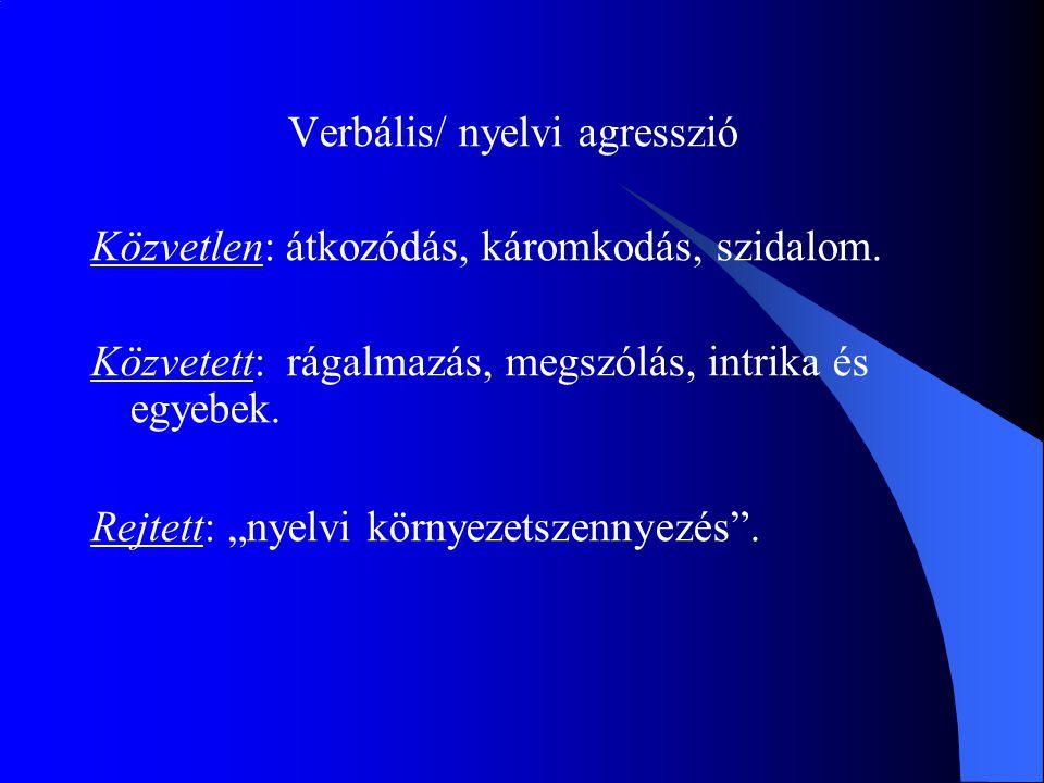 """Verbális/ nyelvi agresszió Közvetlen: átkozódás, káromkodás, szidalom. Közvetett: rágalmazás, megszólás, intrika és egyebek. Rejtett: """"nyelvi környeze"""