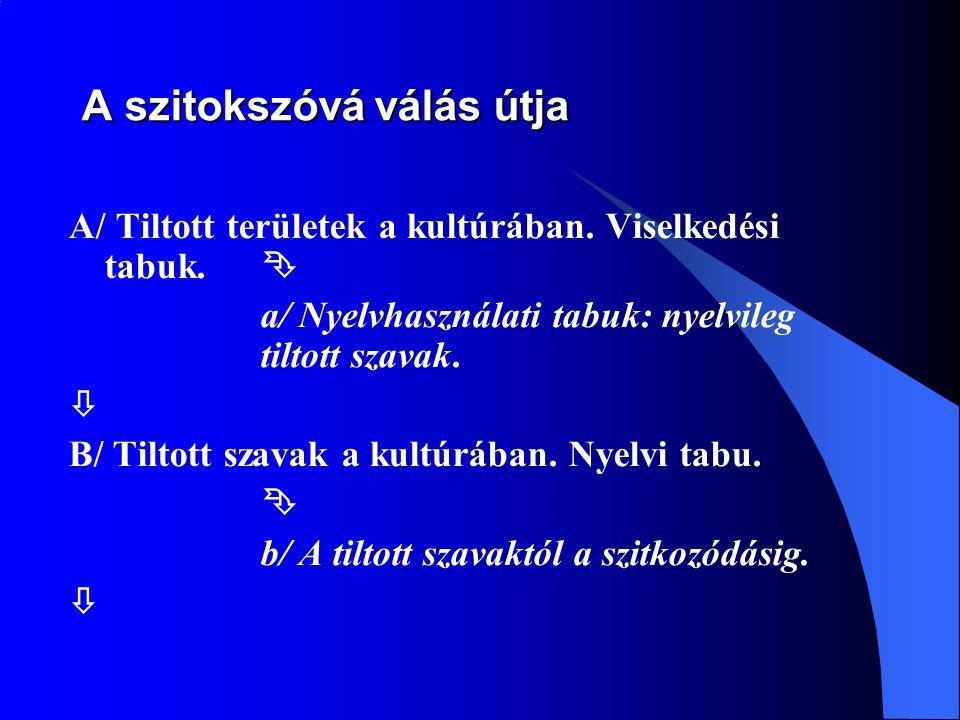 A szitokszóvá válás útja A/ Tiltott területek a kultúrában. Viselkedési tabuk.  a/ Nyelvhasználati tabuk: nyelvileg tiltott szavak.  B/ Tiltott szav