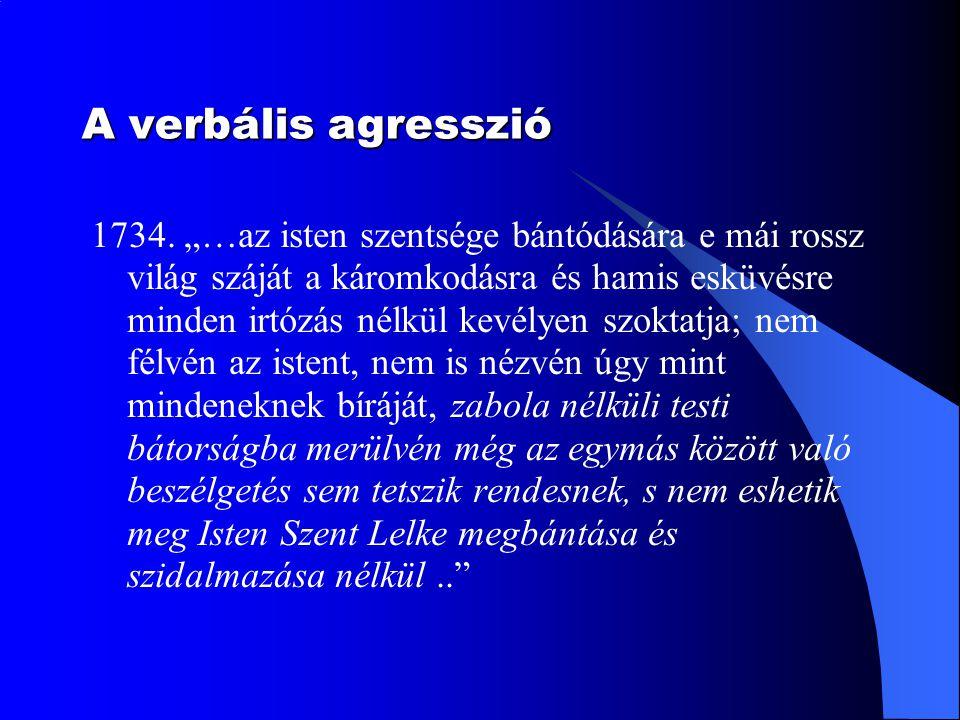 """A verbális agresszió 1734. """"…az isten szentsége bántódására e mái rossz világ száját a káromkodásra és hamis esküvésre minden irtózás nélkül kevélyen"""