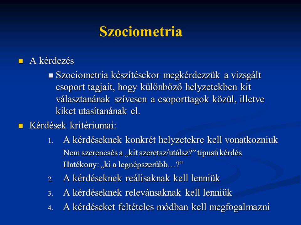 A kérdezés A kérdezés Szociometria készítésekor megkérdezzük a vizsgált csoport tagjait, hogy különböző helyzetekben kit választanának szívesen a csoporttagok közül, illetve kiket utasítanának el.
