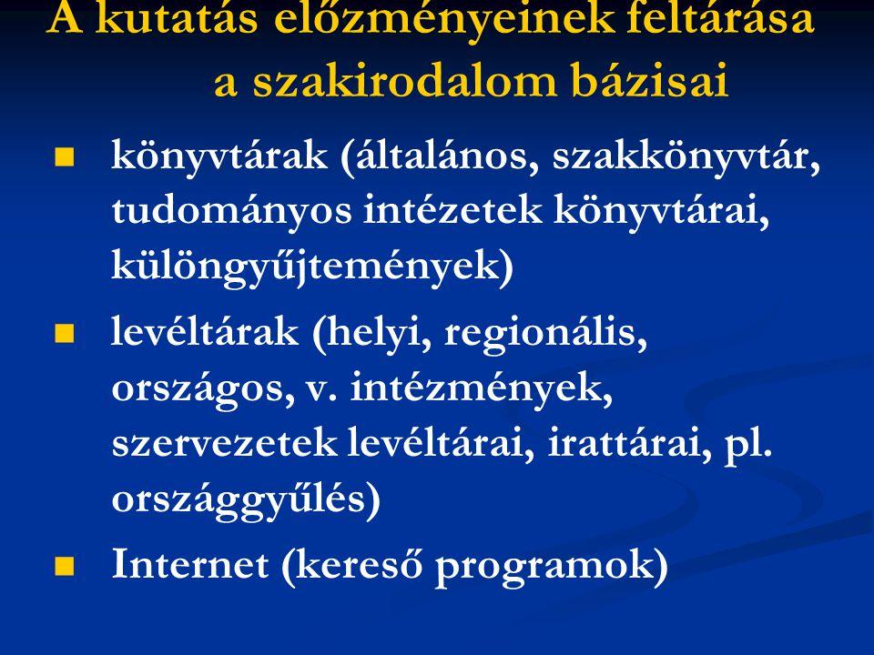 A kutatás előzményeinek feltárása a szakirodalom bázisai könyvtárak (általános, szakkönyvtár, tudományos intézetek könyvtárai, különgyűjtemények) levéltárak (helyi, regionális, országos, v.