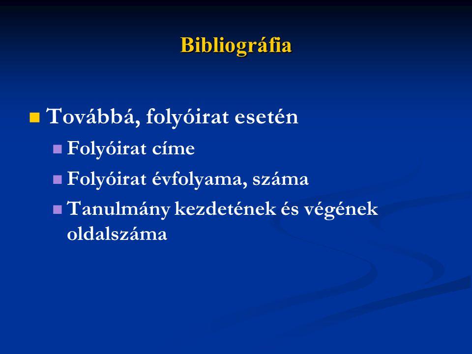 Bibliográfia Továbbá, folyóirat esetén Folyóirat címe Folyóirat évfolyama, száma Tanulmány kezdetének és végének oldalszáma
