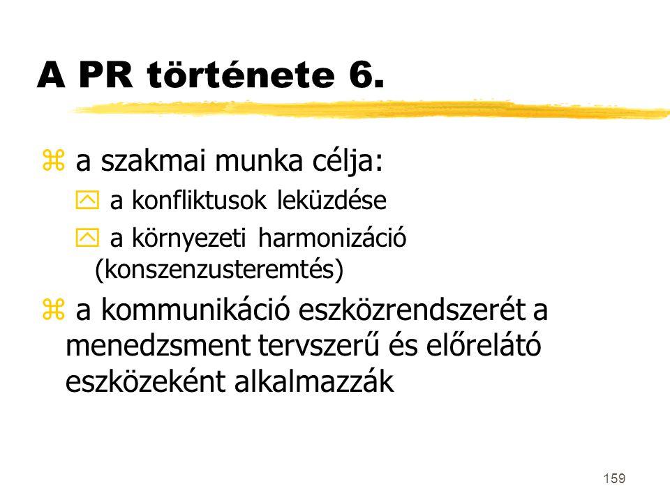 159 A PR története 6. z a szakmai munka célja: y a konfliktusok leküzdése y a környezeti harmonizáció (konszenzusteremtés) z a kommunikáció eszközrend