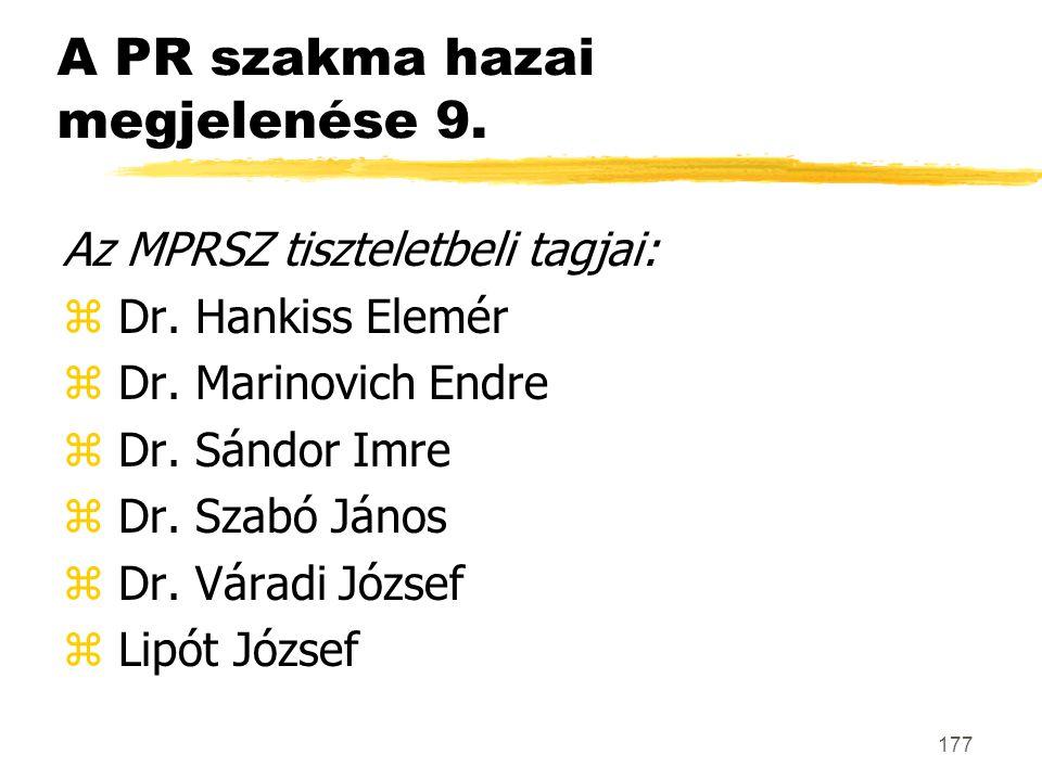 177 A PR szakma hazai megjelenése 9. Az MPRSZ tiszteletbeli tagjai: z Dr. Hankiss Elemér z Dr. Marinovich Endre z Dr. Sándor Imre z Dr. Szabó János z