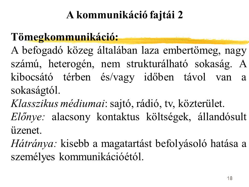 18 A kommunikáció fajtái 2 Tömegkommunikáció: A befogadó közeg általában laza embertömeg, nagy számú, heterogén, nem strukturálható sokaság. A kibocsá