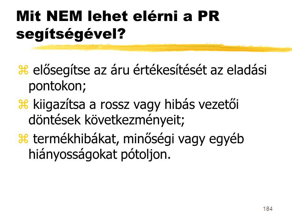 184 Mit NEM lehet elérni a PR segítségével? z elősegítse az áru értékesítését az eladási pontokon; z kiigazítsa a rossz vagy hibás vezetői döntések kö