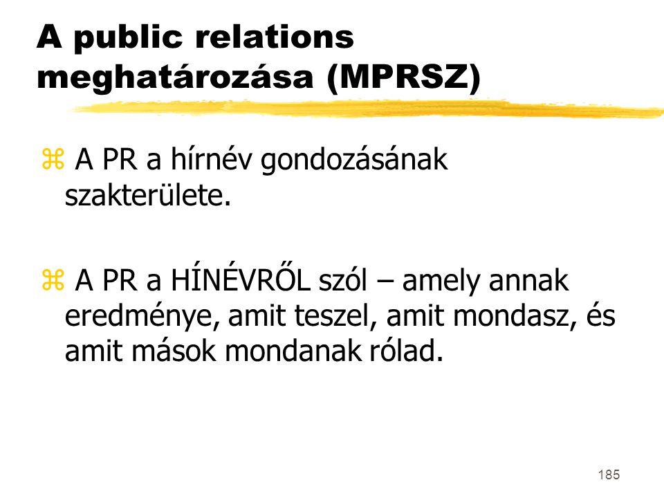 185 A public relations meghatározása (MPRSZ) z A PR a hírnév gondozásának szakterülete. z A PR a HÍNÉVRŐL szól – amely annak eredménye, amit teszel, a