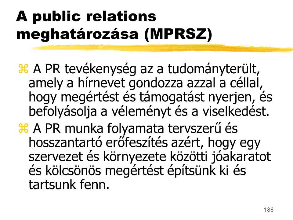 186 A public relations meghatározása (MPRSZ) z A PR tevékenység az a tudományterült, amely a hírnevet gondozza azzal a céllal, hogy megértést és támog