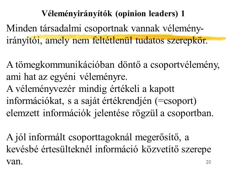 20 Véleményirányítók (opinion leaders) 1 Minden társadalmi csoportnak vannak vélemény- irányítói, amely nem feltétlenül tudatos szerepkör. A tömegkomm