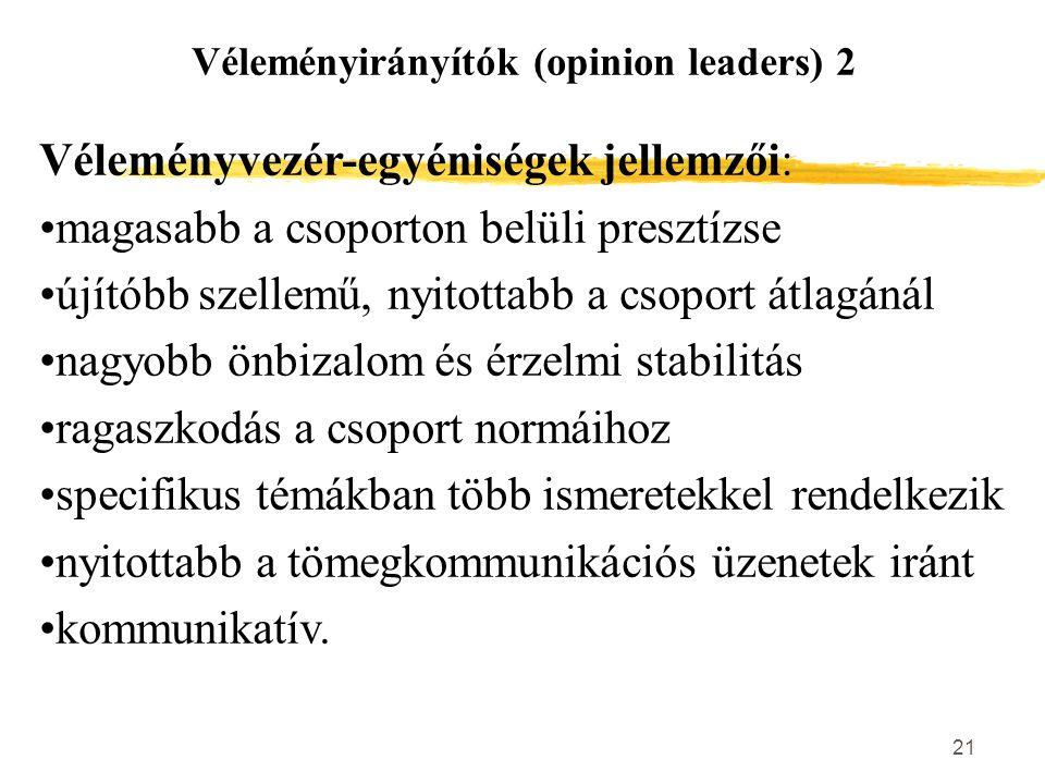 21 Véleményirányítók (opinion leaders) 2 Véleményvezér-egyéniségek jellemzői: magasabb a csoporton belüli presztízse újítóbb szellemű, nyitottabb a cs