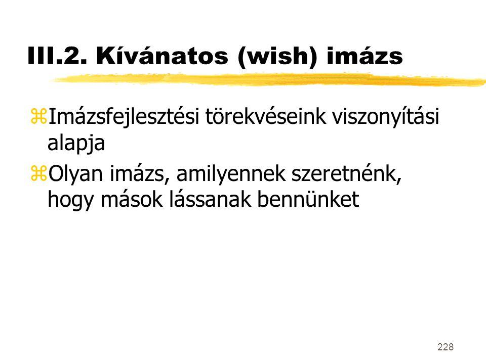 228 III.2. Kívánatos (wish) imázs zImázsfejlesztési törekvéseink viszonyítási alapja zOlyan imázs, amilyennek szeretnénk, hogy mások lássanak bennünke