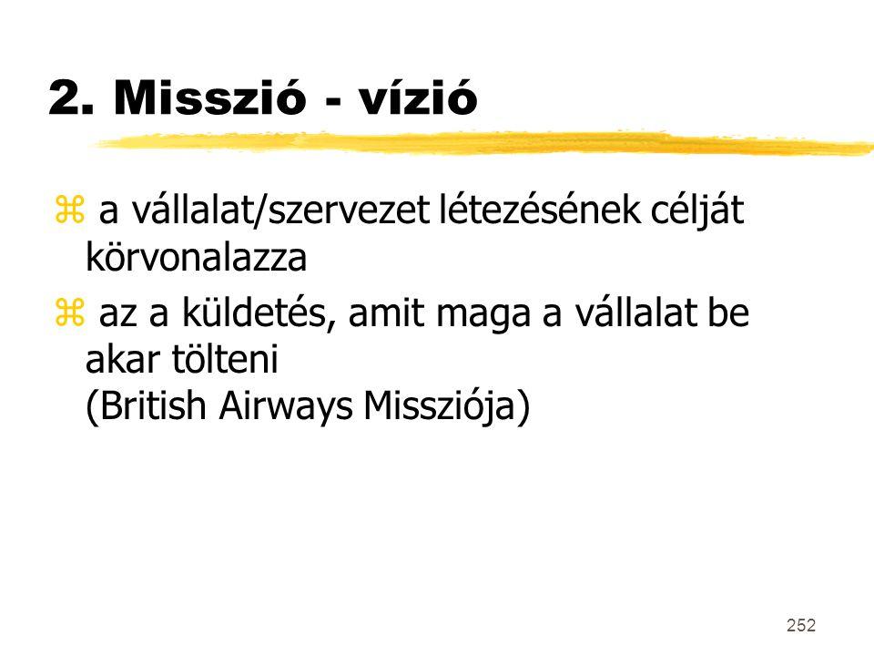 252 2. Misszió - vízió z a vállalat/szervezet létezésének célját körvonalazza z az a küldetés, amit maga a vállalat be akar tölteni (British Airways M
