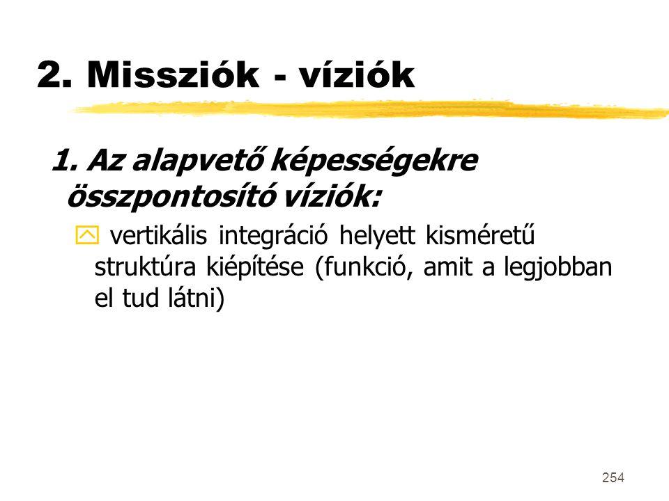 254 2. Missziók - víziók 1. Az alapvető képességekre összpontosító víziók: y vertikális integráció helyett kisméretű struktúra kiépítése (funkció, ami