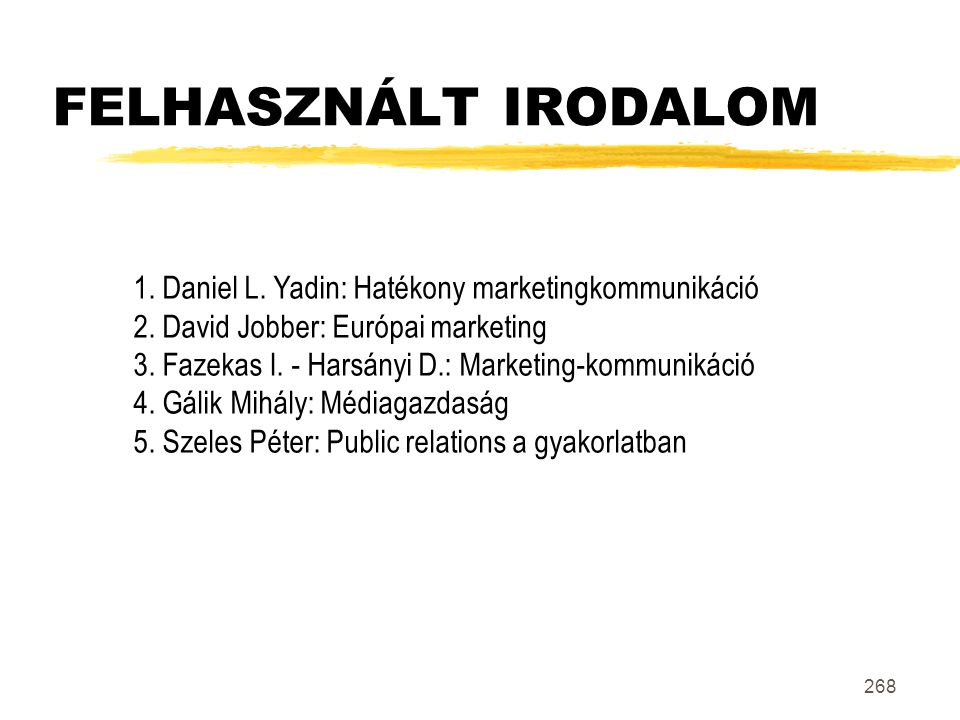 268 FELHASZNÁLT IRODALOM 1. Daniel L. Yadin: Hatékony marketingkommunikáció 2. David Jobber: Európai marketing 3. Fazekas I. - Harsányi D.: Marketing-