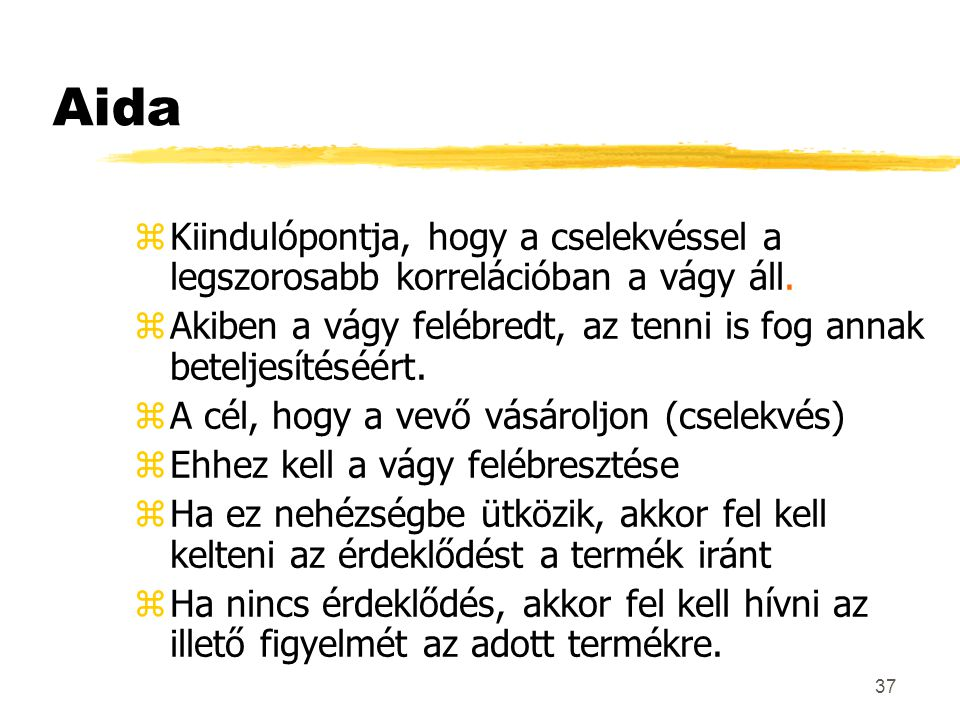 37 Aida zKiindulópontja, hogy a cselekvéssel a legszorosabb korrelációban a vágy áll. zAkiben a vágy felébredt, az tenni is fog annak beteljesítéséért