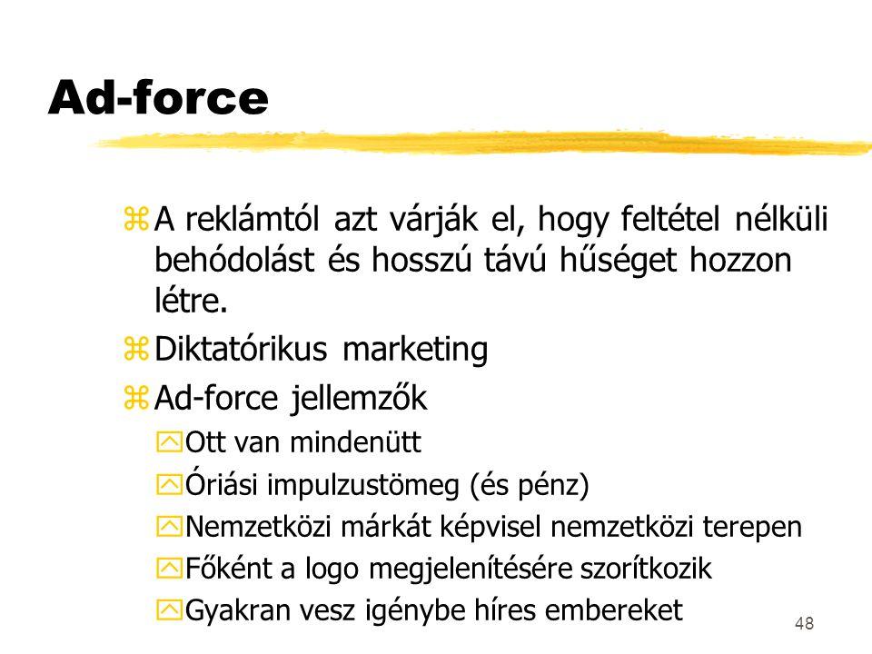 48 Ad-force zA reklámtól azt várják el, hogy feltétel nélküli behódolást és hosszú távú hűséget hozzon létre. zDiktatórikus marketing zAd-force jellem