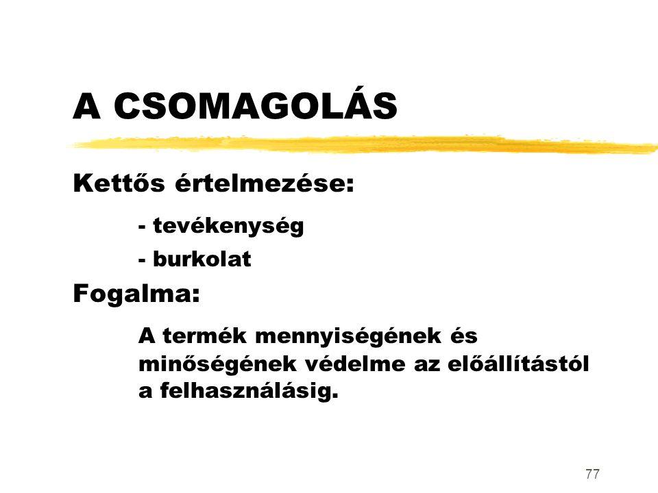 77 A CSOMAGOLÁS Kettős értelmezése: - tevékenység - burkolat Fogalma: A termék mennyiségének és minőségének védelme az előállítástól a felhasználásig.