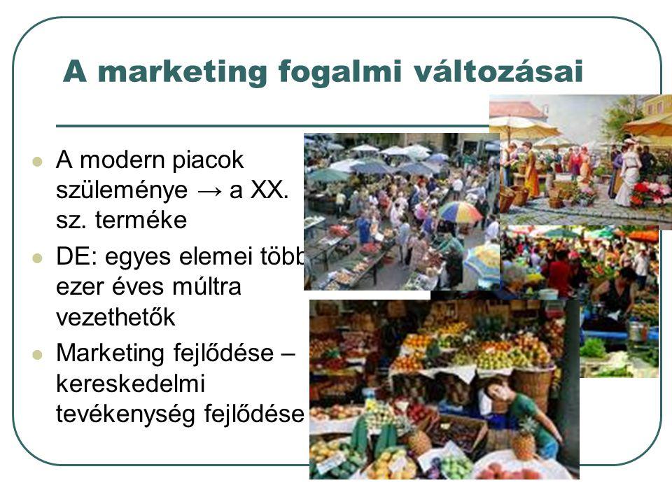 A marketing fogalmi változásai A modern piacok szüleménye → a XX. sz. terméke DE: egyes elemei több ezer éves múltra vezethetők Marketing fejlődése –