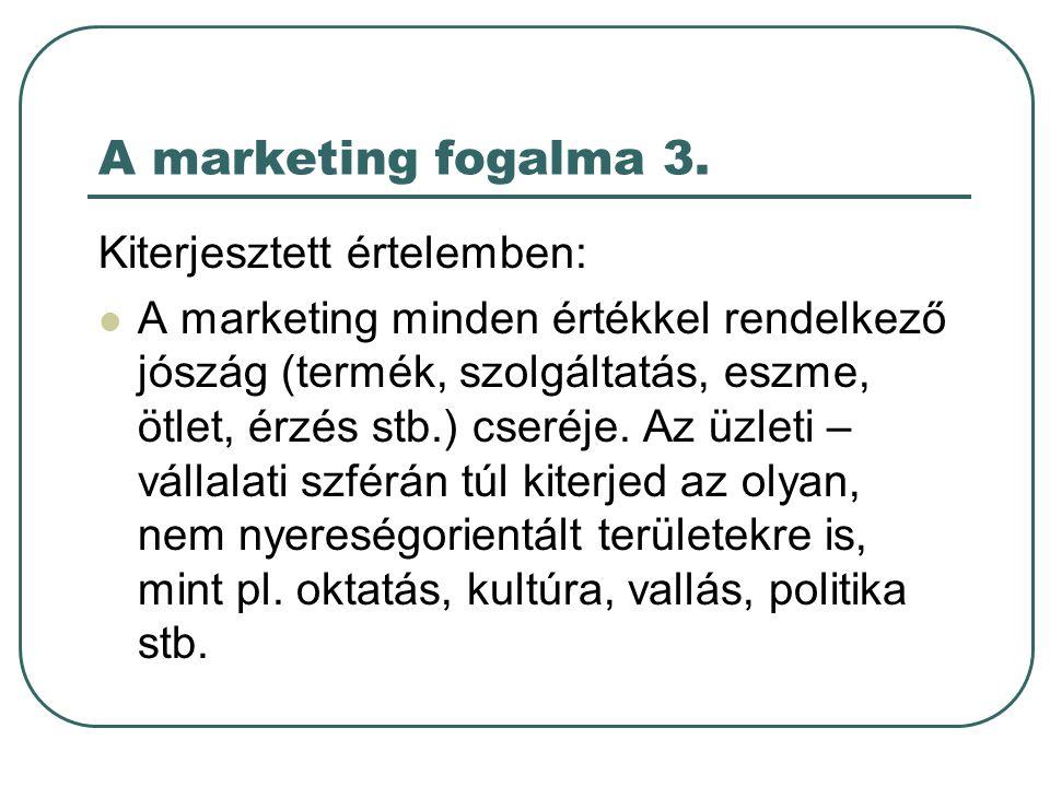 A marketing fogalma 3. Kiterjesztett értelemben: A marketing minden értékkel rendelkező jószág (termék, szolgáltatás, eszme, ötlet, érzés stb.) cseréj