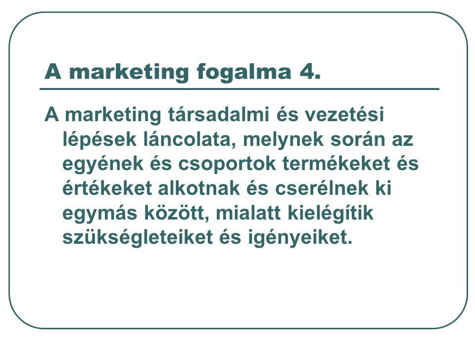 A marketing fogalma 4. A marketing társadalmi és vezetési lépések láncolata, melynek során az egyének és csoportok termékeket és értékeket alkotnak és