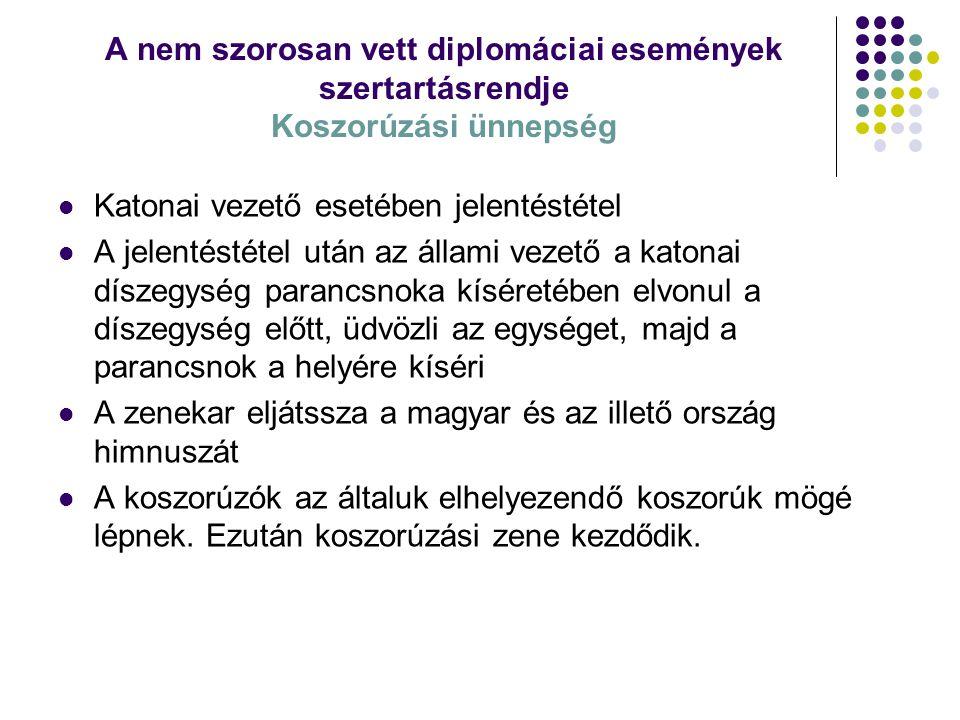 A nem szorosan vett diplomáciai események szertartásrendje Koszorúzási ünnepség Katonai vezető esetében jelentéstétel A jelentéstétel után az állami v
