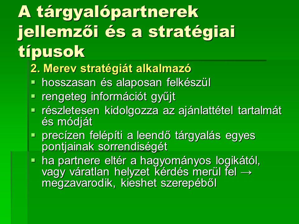 A tárgyalópartnerek jellemzői és a stratégiai típusok 2. Merev stratégiát alkalmazó  hosszasan és alaposan felkészül  rengeteg információt gyűjt  r