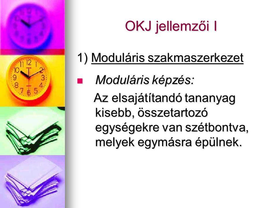 OKJ jellemzői I 1) Moduláris szakmaszerkezet Moduláris képzés: Moduláris képzés: Az elsajátítandó tananyag kisebb, összetartozó egységekre van szétbontva, melyek egymásra épülnek.