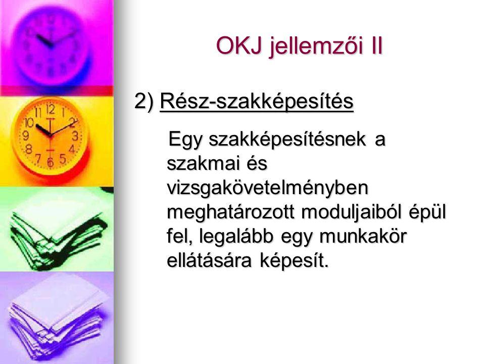 OKJ jellemzői II 2) Rész-szakképesítés Egy szakképesítésnek a szakmai és vizsgakövetelményben meghatározott moduljaiból épül fel, legalább egy munkakör ellátására képesít.